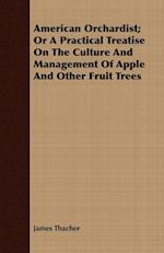 American Orchardist; Or a Practical Treatise on the Culture and Management of Apple and Other Fruit Trees