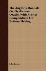 The Angler's Manual; Or, Fly-Fishers Oracle. with a Brief Compendium on Bottom Fishing.