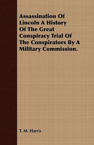 Assassination Of Lincoln A History Of The Great Conspiracy Trial Of The Conspirators By A Military Commission.