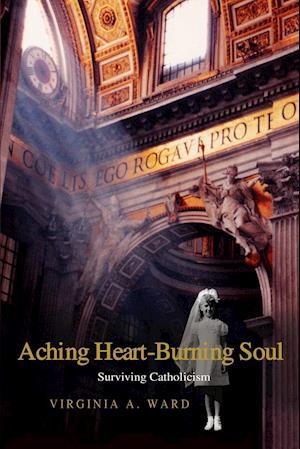 Aching Heart-Burning Soul: Surviving Catholicism