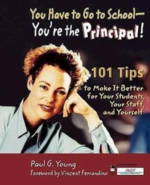 You Have to Go to School - You're the Principal!: 101 Tips to Make It Better for Your Students, Your Staff, and Yourself
