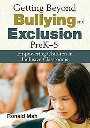 Getting Beyond Bullying and Exclusion, PreK-5: Empowering Children in Inclusive Classrooms