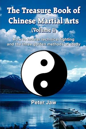 The Treasure Book of Chinese Martial Arts (Volume I): How to master technical fighting and the three golden methods of study