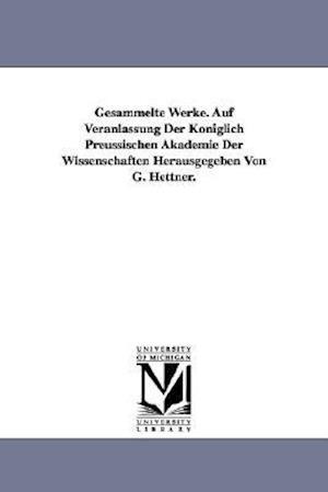 Gesammelte Werke. Auf Veranlassung Der Koniglich Preussischen Akademie Der Wissenschaften Herausgegeben Von G. Hettner.