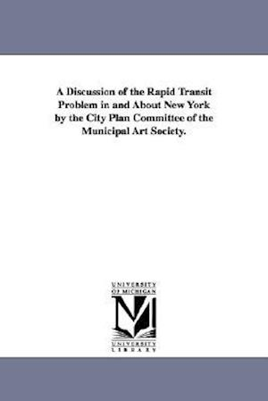 A Discussion of the Rapid Transit Problem in and about New York by the City Plan Committee of the Municipal Art Society.