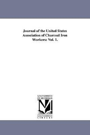 Journal of the United States Association of Charcoal Iron Workers: Vol. 1.