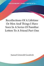 Recollections Of A Lifetime Or Men And Things I Have Seen In A Series Of Familiar Letters To A Friend Part One af Samuel Griswold Goodrich
