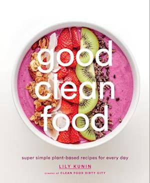 Bog, hardback Good Clean Food: Super Simple Plant-Based Recipes for Every Day af Lily Kunin