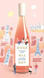 Rose All Day: The Essential Guide to Your New Favorite Wine