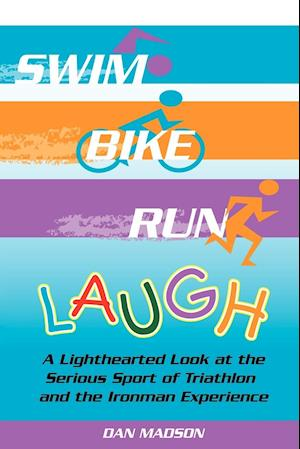 Swim, Bike, Run, Laugh!: A Lighthearted Look at the Serious Sport of Triathlon and the Ironman Experience