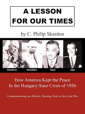 A Lesson for Our Times: How America Kept the Peace in the Hungary-Suez Crisis of 1956