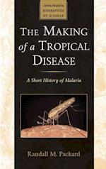 The Making of a Tropical Disease (Johns Hopkins Biographies of Disease)