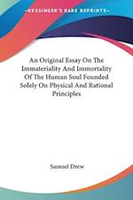 An Original Essay on the Immateriality and Immortality of the Human Soul Founded Solely on Physical and Rational Principles
