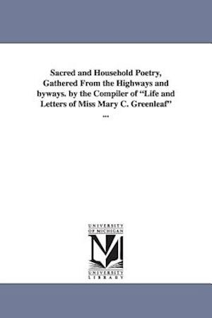 Sacred and Household Poetry, Gathered from the Highways and Byways. by the Compiler of Life and Letters of Miss Mary C. Greenleaf ...