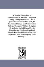A Treatise On the Law of Consolidation of Railroad Companies : Being An Argument in the Case of Julius Wadsworth of New York, Et Al., Versus Chicago a