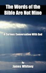 The Words of the Bible Are Not Mine: A Curious Conversation With God