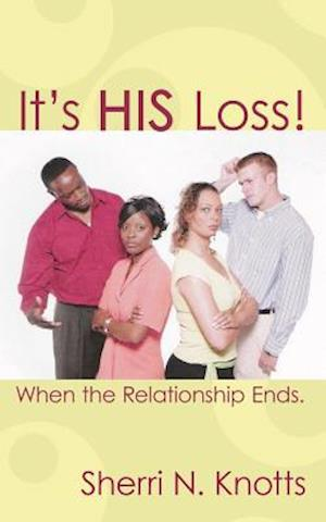 It's His Loss!: When the Relationship Ends.