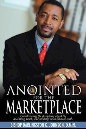 Anointed for the Marketplace: Empowered to Establish God's Kingdom in the World of Business, Education, and Government