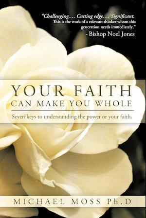 Your Faith Can Make You Whole: Seven Keys to Understanding the Power or Your Faith.