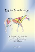 Equine Muscle Magic: A Simple, Easy-To-Use Guide for Massaging Your Horse.