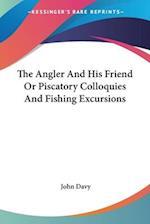 The Angler and His Friend or Piscatory Colloquies and Fishing Excursions