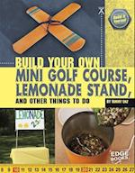 Build Your Own Mini Golf Course, Lemonade Stand, and Other Things to Do (Edge Books)