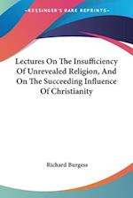 Lectures on the Insufficiency of Unrevealed Religion, and on the Succeeding Influence of Christianity