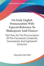 On Early English Pronunciation with Especial Reference to Shakespeare and Chaucer af Alexander John Ellis