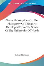 Nuces Philosophice Or, the Philosophy of Things as Developed from the Study of the Philosophy of Words