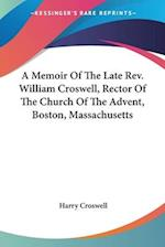 A Memoir of the Late REV. William Croswell, Rector of the Church of the Advent, Boston, Massachusetts