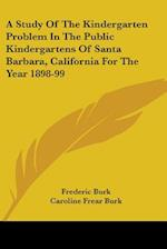 A Study of the Kindergarten Problem in the Public Kindergartens of Santa Barbara, California for the Year 1898-99 af Caroline Frear Burk, Frederic Burk