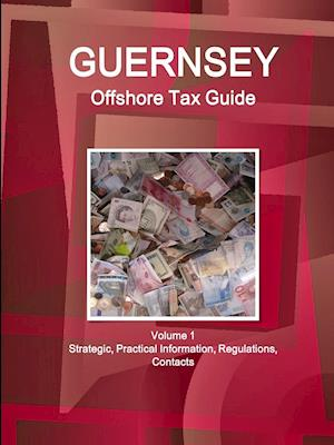 Guernsey Offshore Tax Guide Volume 1 Strategic, Practical Information, Regulations, Contacts