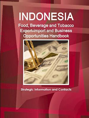 Indonesia Food, Beverage and Tobacco Export-import and Business Opportunities Handbook: Strategic Information and Contacts
