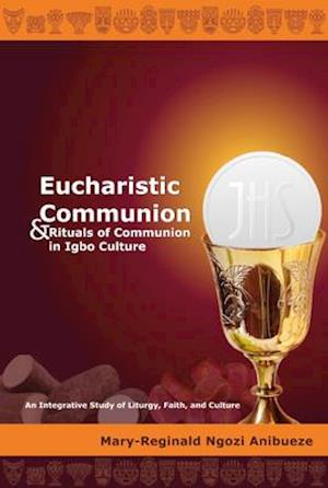 Eucharistic Communion and Rituals of Communion in Igbo Culture; An Integrative Study of Liturgy, Faith, and Culture