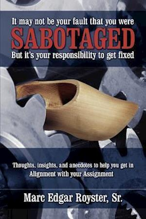 It May Not Be Your Fault That You Were Sabotaged, But It's Your Responsibility to Get Fixed: Thoughts, Insights and Anecdotes to help you get in Align