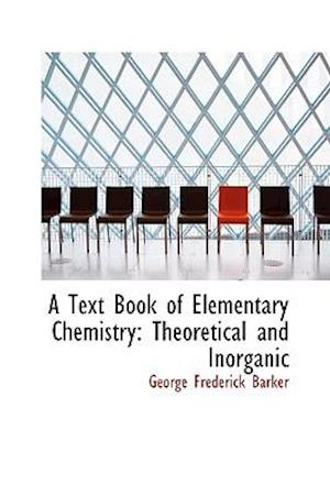 A Text Book of Elementary Chemistry: Theoretical and Inorganic