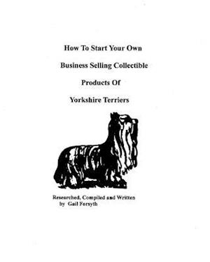 Bog, paperback How to Start Your Own Business Selling Collectible Products of Yorkshire Terriers af Gail Forsyth