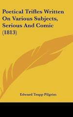 Poetical Trifles Written on Various Subjects, Serious and Comic (1813) af Edward Trapp Pilgrim