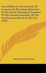 Sacred Rhetoric or a Course of Lectures on Preaching, Delivered in the Union Theological Seminary of the General Assembly of the Presbyterian Church in the U.S. (1870)