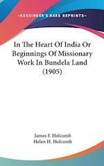 In the Heart of India or Beginnings of Missionary Work in Bundela Land (1905) af James F. Holcomb, Helen H. Holcomb