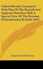 Oxford Divinity Compared with That of the Romish and Anglican Churches, with a Special View of the Doctrine of Justification by Faith (1841)