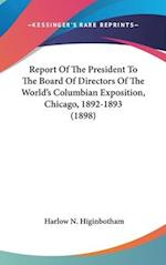Report of the President to the Board of Directors of the World's Columbian Exposition, Chicago, 1892-1893 (1898) af Harlow N. Higinbotham
