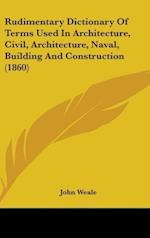 Rudimentary Dictionary Of Terms Used In Architecture, Civil, Architecture, Naval, Building And Construction (1860)
