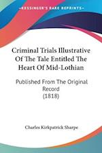 Criminal Trials Illustrative of the Tale Entitled the Heart of Mid-Lothian