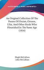 An Original Collection of the Poems of Ossian, Orrann, Ulin, and Other Bards Who Flourished in the Same Age (1816) af John McCallum, Hugh Mccallum