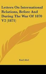 Letters On International Relations, Before And During The War Of 1870 V2 (1871)