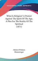 What Is Religion? a Protest Against the Spirit of the Age, a Plea for the Reality of the Spiritual (1871) af Robert Withers Memminger