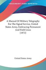 A Manual Of Military Telegraphy For The Signal Service, United States Army, Embracing Permanent And Field Lines (1872)