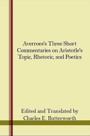 """Averroes's Three Short Commentaries on Aristotle's """"Topics,"""" """"Rhetoric,"""" and """"Poetics"""""""