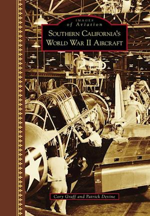 Southern California's World War II Aircraft af Cory Peyton Graff, Patrick Thomas Devine